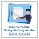 How-To-Tackle-Essay-Writing-On-The-Bar-Exam